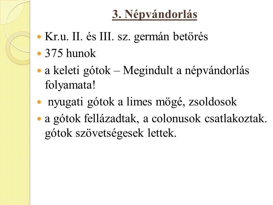 3. Népvándorlás Kr.u. II. és III. sz. germán betörés 375 hunok a keleti gótok – Megindult a népvándorlás folyamata! nyugati gótok a limes mögé, zsoldo