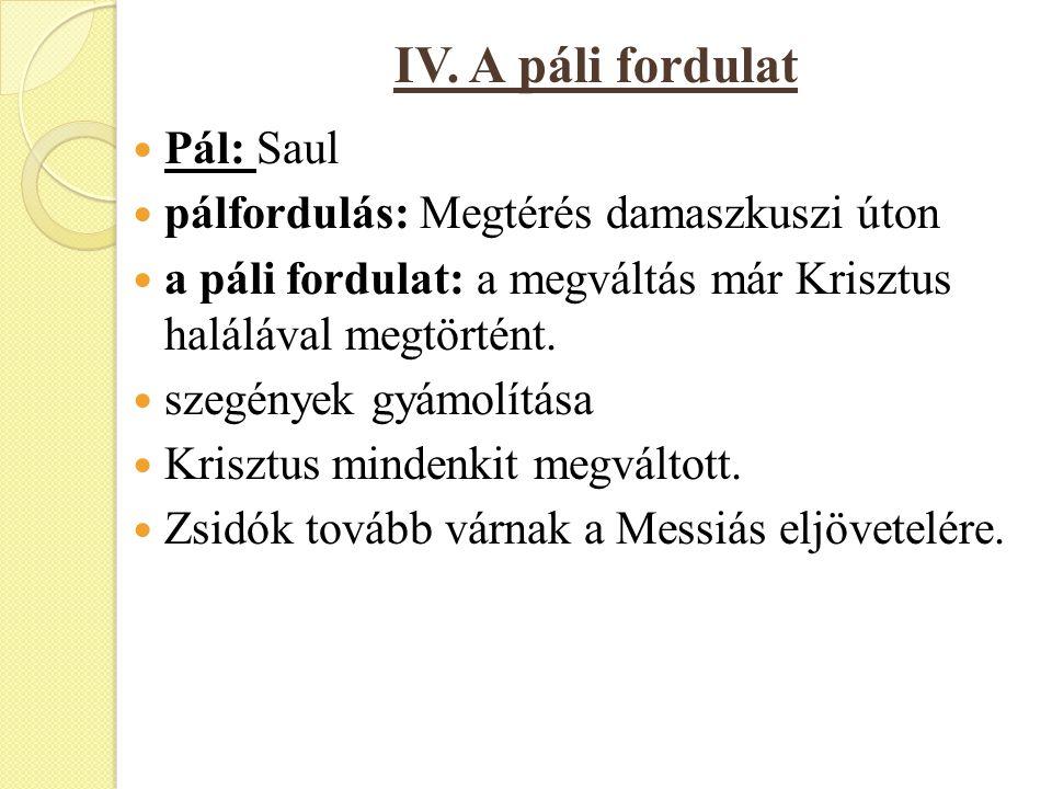 IV. A páli fordulat Pál: Saul pálfordulás: Megtérés damaszkuszi úton a páli fordulat: a megváltás már Krisztus halálával megtörtént. szegények gyámolí