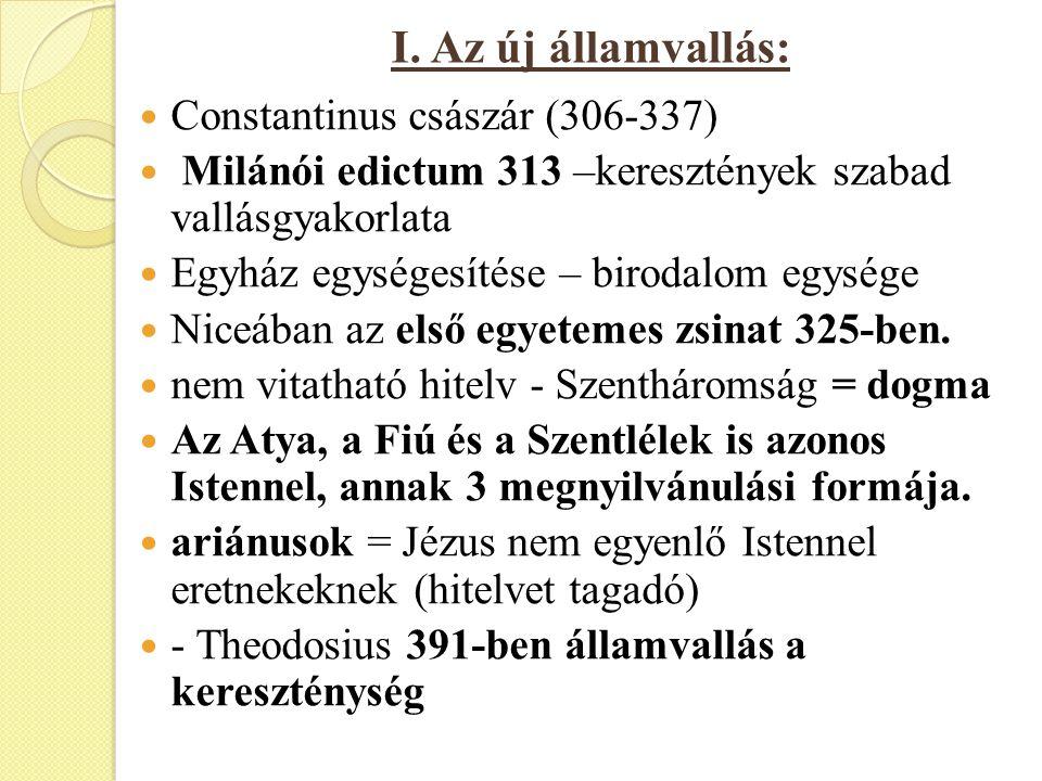 I. Az új államvallás: Constantinus császár (306-337) Milánói edictum 313 –keresztények szabad vallásgyakorlata Egyház egységesítése – birodalom egység