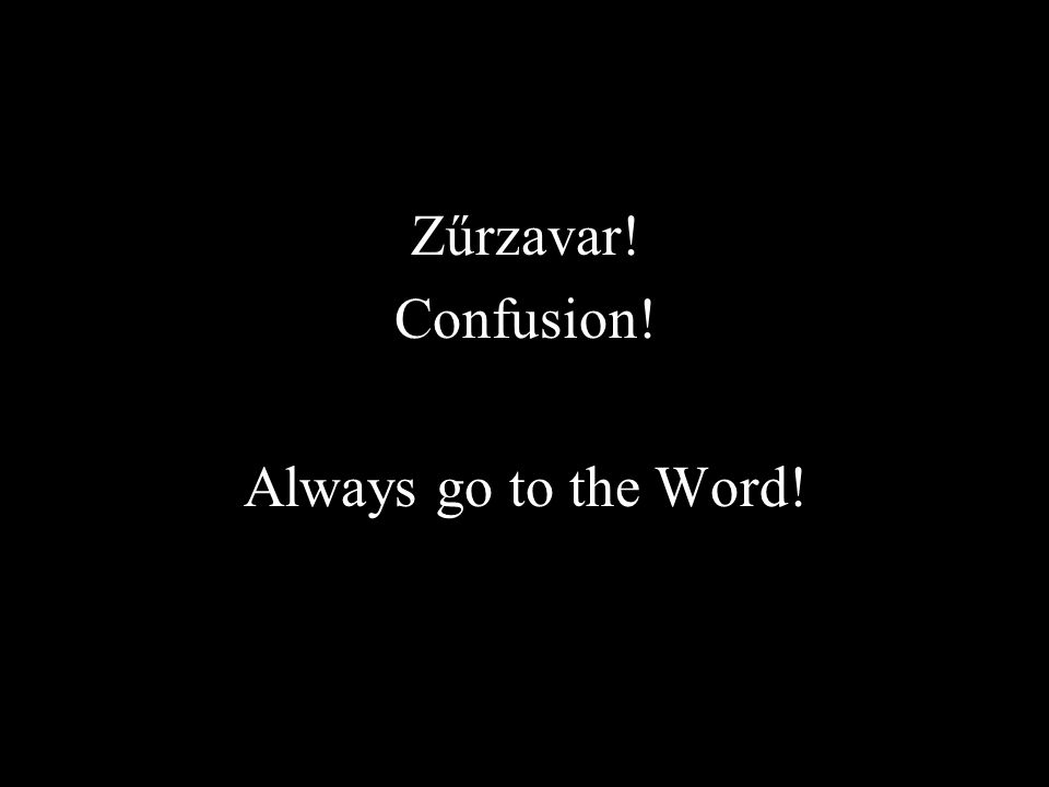 Zűrzavar! Confusion! Always go to the Word!