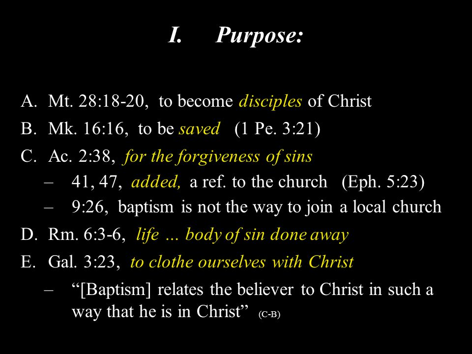 I.Purpose: A.Mt. 28:18-20, to become disciples of Christ B.Mk. 16:16, to be saved (1 Pe. 3:21) C.Ac. 2:38, for the forgiveness of sins –41, 47, added,