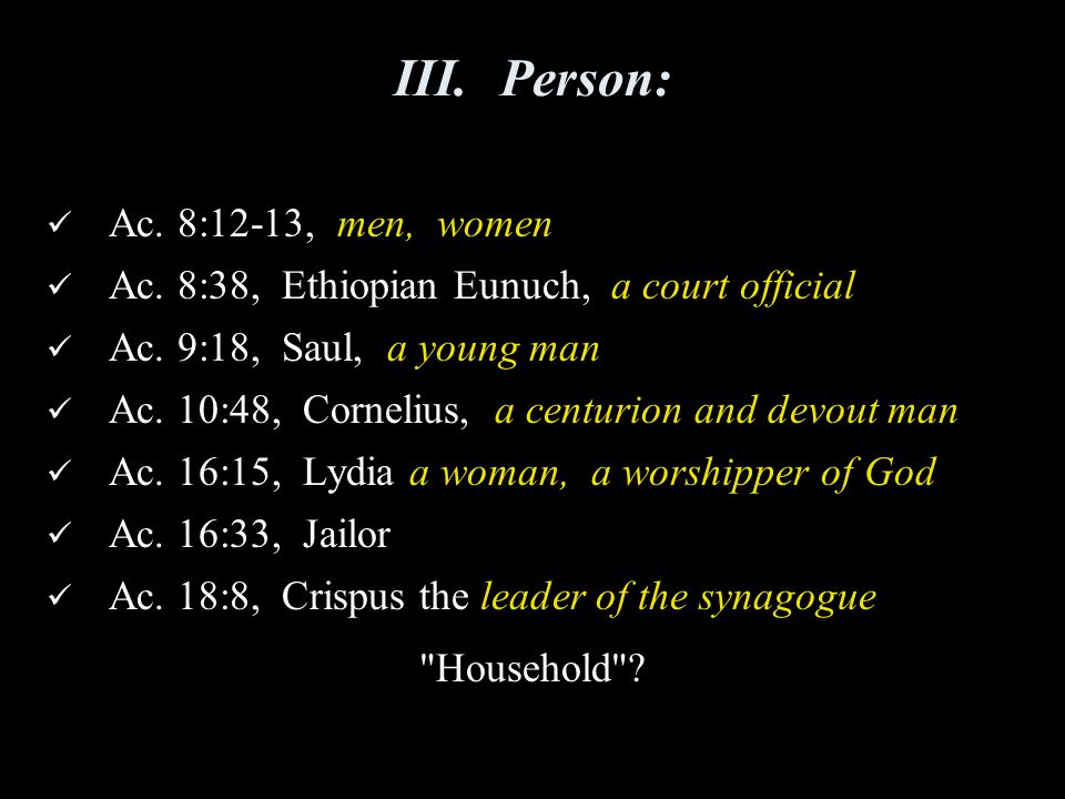 III.Person: Ac. 8:12-13, men, women Ac. 8:38, Ethiopian Eunuch, a court official Ac. 9:18, Saul, a young man Ac. 10:48, Cornelius, a centurion and dev