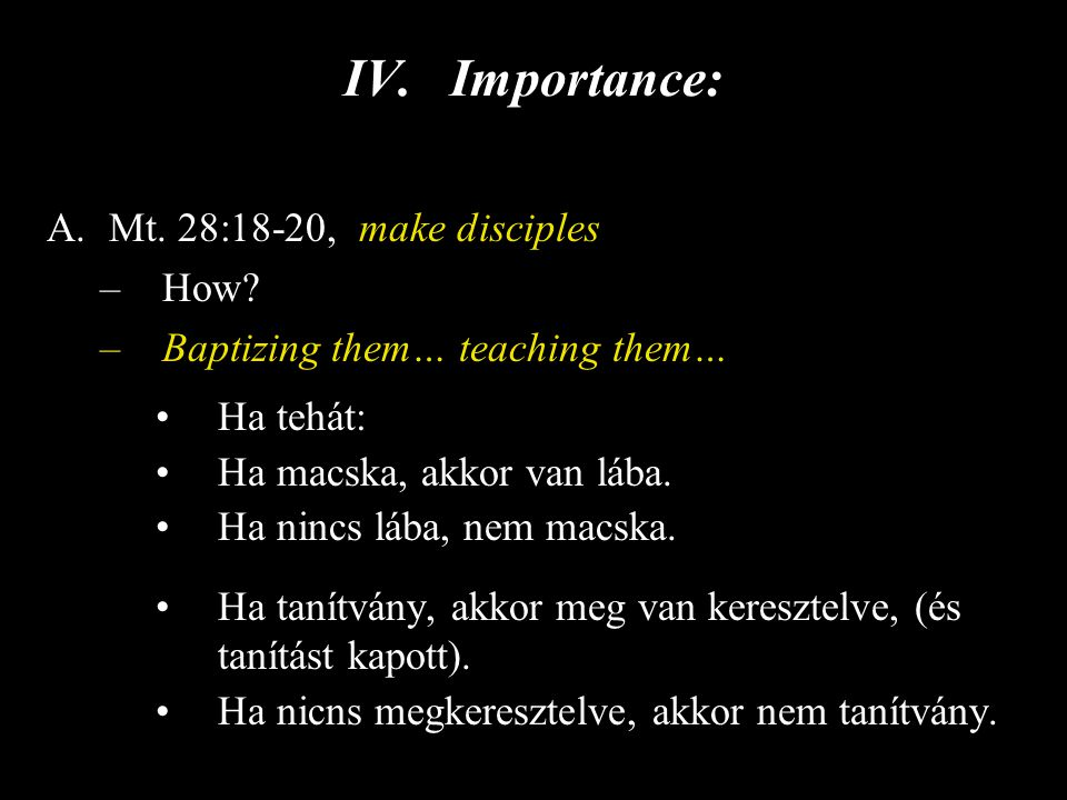 IV.Importance: A.Mt. 28:18-20, make disciples –How? –Baptizing them… teaching them… Ha tehát: Ha macska, akkor van lába. Ha nincs lába, nem macska. Ha