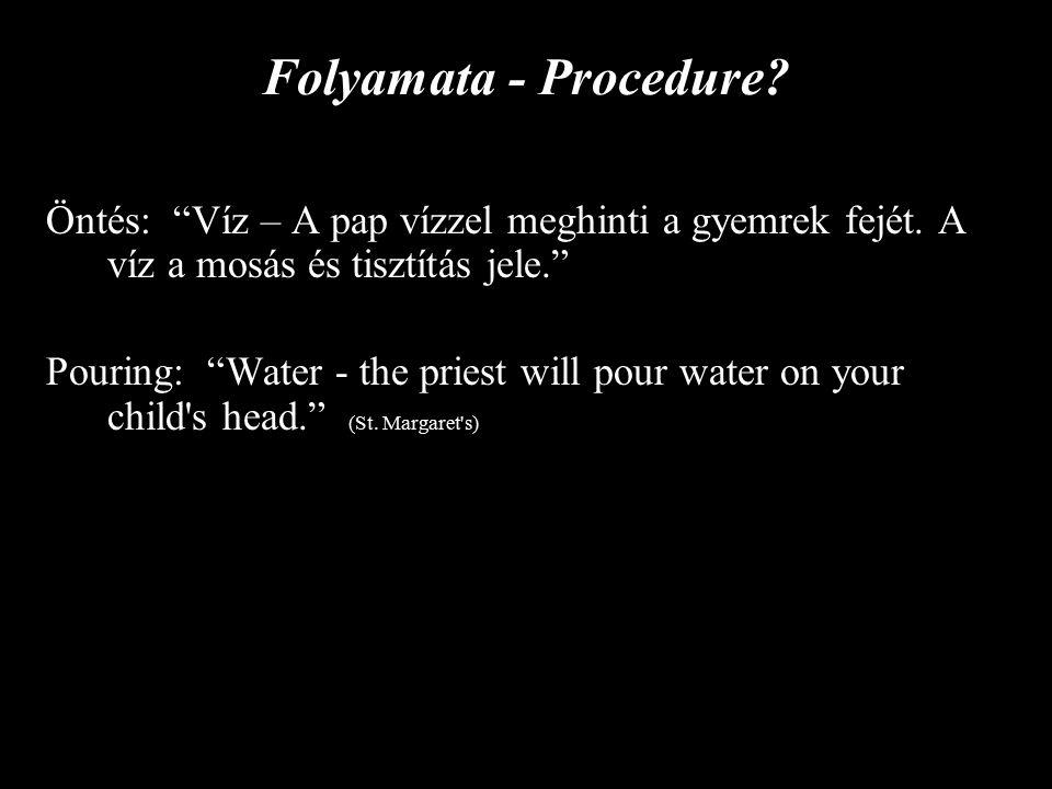Folyamata - Procedure. Öntés: Víz – A pap vízzel meghinti a gyemrek fejét.