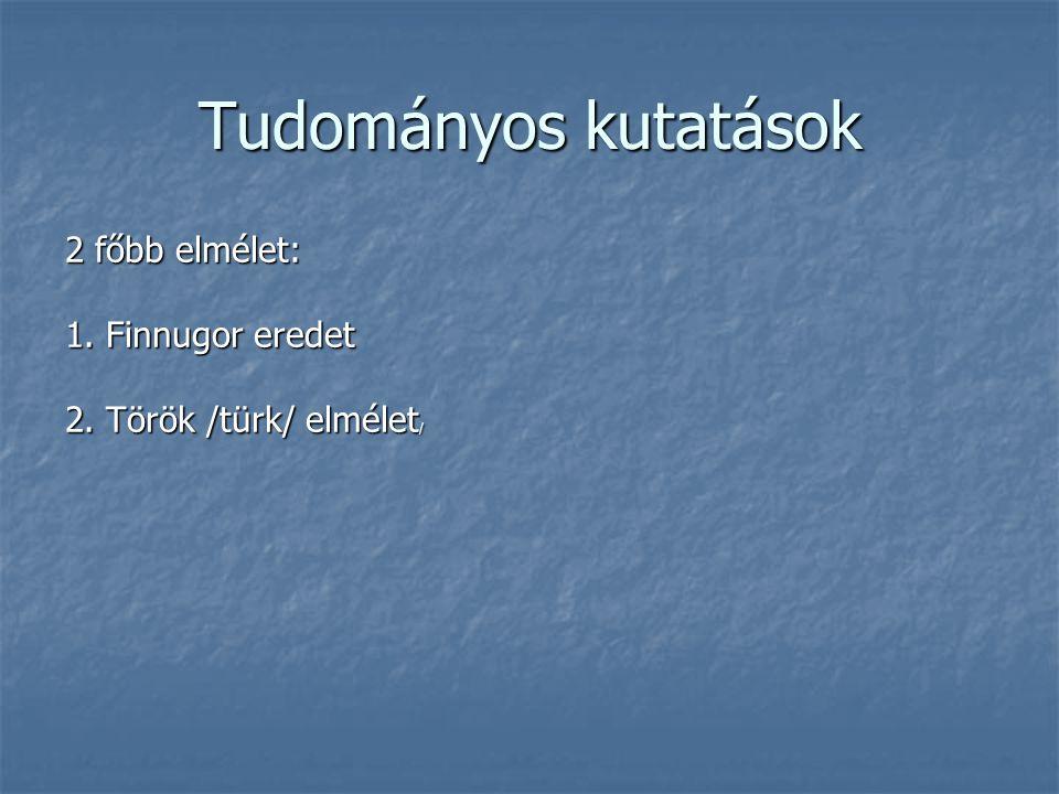Tudományos kutatások 2 főbb elmélet: 1. Finnugor eredet 2. Török /türk/ elmélet /