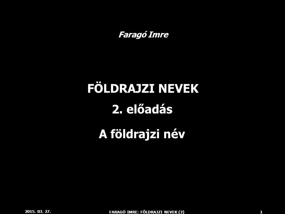 2015. 03. 27. FARAGÓ IMRE: FÖLDRAJZI NEVEK (2)1 FÖLDRAJZI NEVEK 2. előadás Faragó Imre A földrajzi név