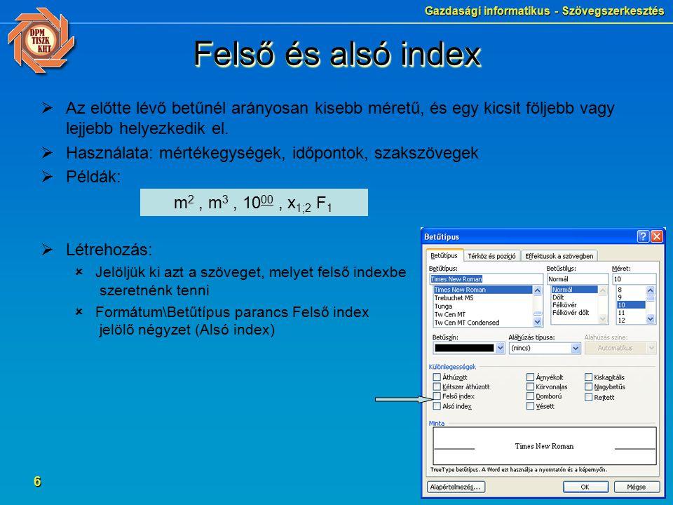 Gazdasági informatikus - Szövegszerkesztés 6 Felső és alsó index  Az előtte lévő betűnél arányosan kisebb méretű, és egy kicsit följebb vagy lejjebb