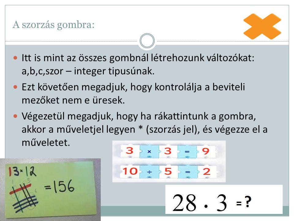 A szorzás gombra: Itt is mint az összes gombnál létrehozunk változókat: a,b,c,szor – integer tipusúnak. Ezt követően megadjuk, hogy kontrolálja a bevi