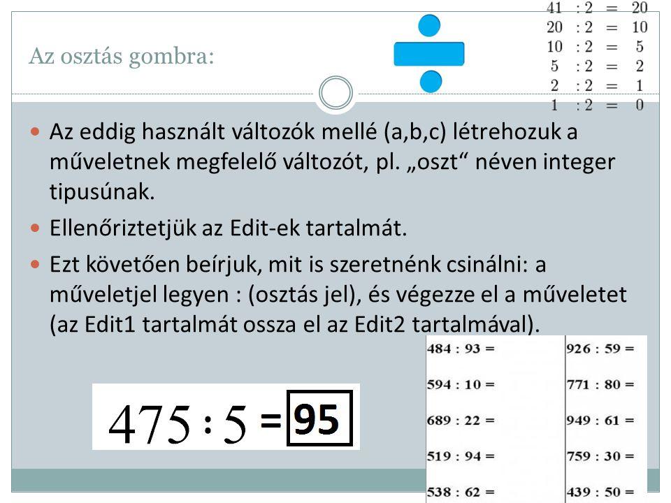 """Az osztás gombra: Az eddig használt változók mellé (a,b,c) létrehozuk a műveletnek megfelelő változót, pl. """"oszt"""" néven integer tipusúnak. Ellenőrizte"""