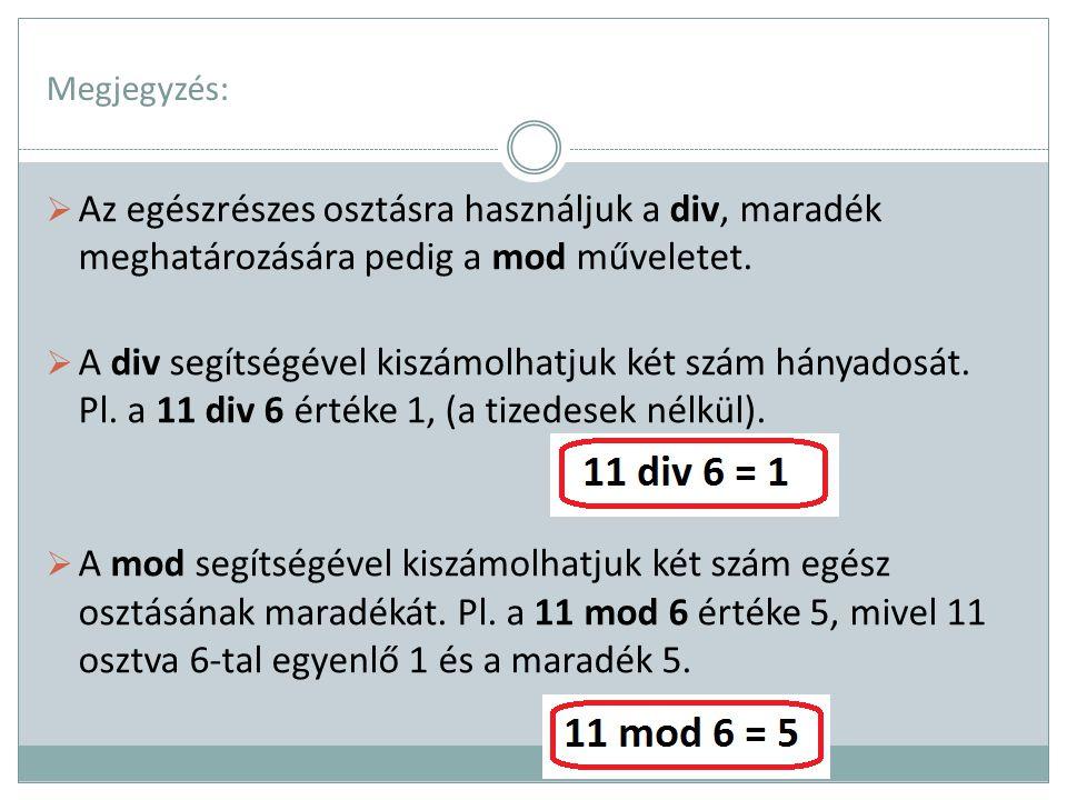 Megjegyzés:  Az egészrészes osztásra használjuk a div, maradék meghatározására pedig a mod műveletet.  A div segítségével kiszámolhatjuk két szám há