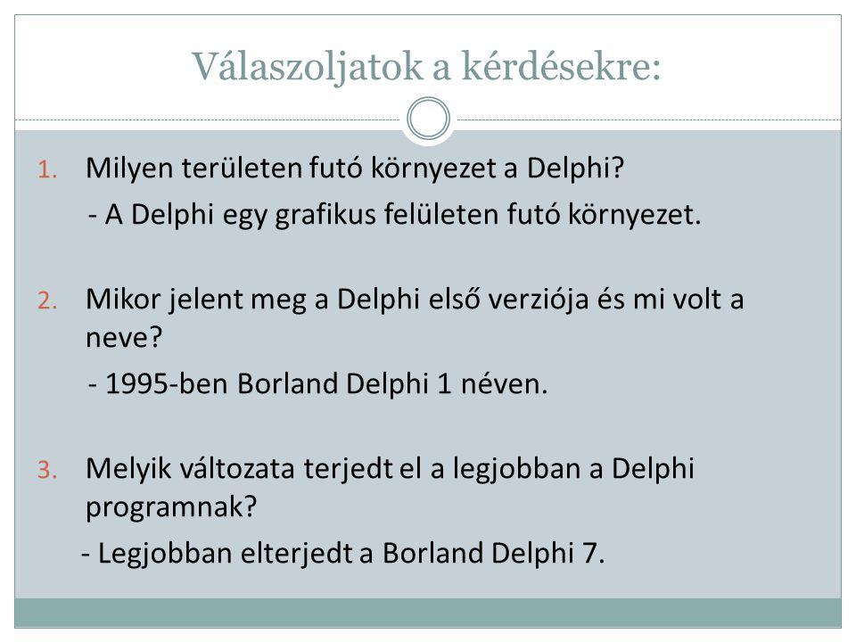 Válaszoljatok a kérdésekre: 1. Milyen területen futó környezet a Delphi? - A Delphi egy grafikus felületen futó környezet. 2. Mikor jelent meg a Delph