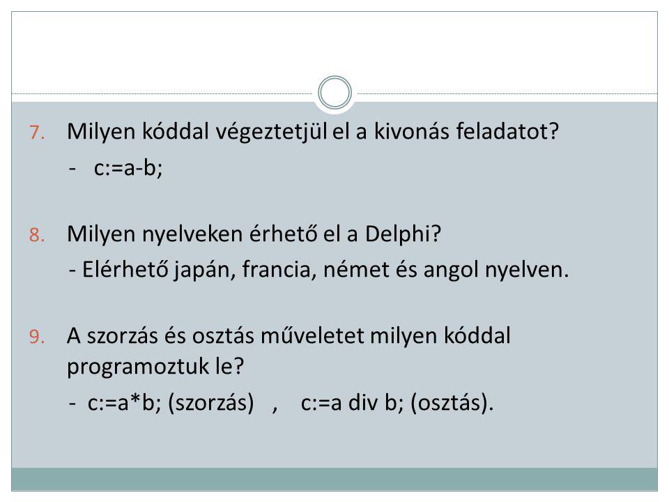 7. Milyen kóddal végeztetjül el a kivonás feladatot? - c:=a-b; 8. Milyen nyelveken érhető el a Delphi? - Elérhető japán, francia, német és angol nyelv