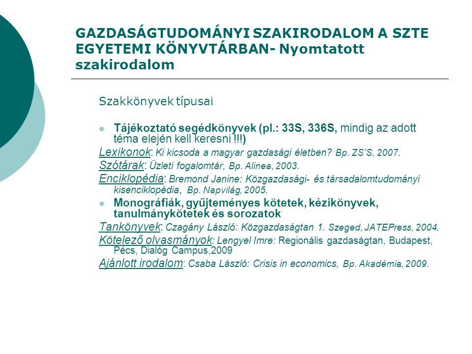 GAZDASÁGTUDOMÁNYI SZAKIRODALOM A SZTE EGYETEMI KÖNYVTÁRBAN- Nyomtatott szakirodalom Szakkönyvek típusai Tájékoztató segédkönyvek (pl.: 33S, 336S, mindig az adott téma elején kell keresni !!!) Lexikonok: Ki kicsoda a magyar gazdasági életben.