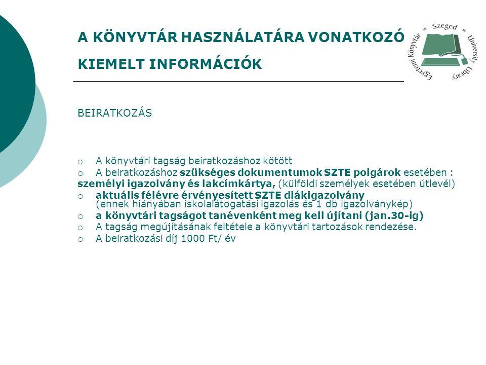 A KÖNYVTÁR HASZNÁLATÁRA VONATKOZÓ KIEMELT INFORMÁCIÓK BEIRATKOZÁS  A könyvtári tagság beiratkozáshoz kötött  A beiratkozáshoz szükséges dokumentumok SZTE polgárok esetében : személyi igazolvány és lakcímkártya, (külföldi személyek esetében útlevél)  aktuális félévre érvényesített SZTE diákigazolvány (ennek hiányában iskolalátogatási igazolás és 1 db igazolványkép)  a könyvtári tagságot tanévenként meg kell újítani (jan.30-ig)  A tagság megújításának feltétele a könyvtári tartozások rendezése.