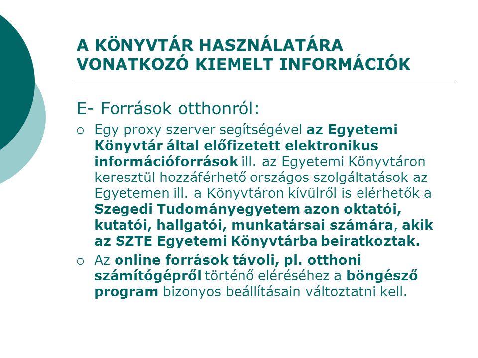 A KÖNYVTÁR HASZNÁLATÁRA VONATKOZÓ KIEMELT INFORMÁCIÓK E- Források otthonról:  Egy proxy szerver segítségével az Egyetemi Könyvtár által előfizetett elektronikus információforrások ill.