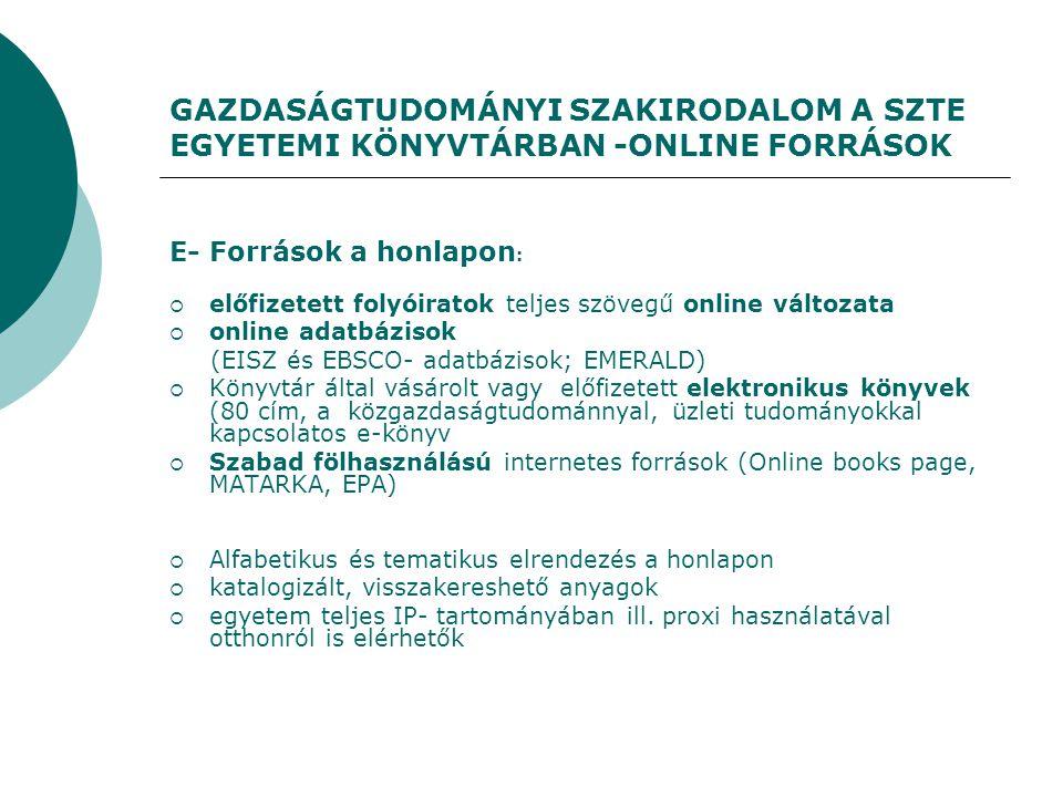GAZDASÁGTUDOMÁNYI SZAKIRODALOM A SZTE EGYETEMI KÖNYVTÁRBAN -ONLINE FORRÁSOK E- Források a honlapon :  előfizetett folyóiratok teljes szövegű online változata  online adatbázisok (EISZ és EBSCO- adatbázisok; EMERALD)  Könyvtár által vásárolt vagy előfizetett elektronikus könyvek (80 cím, a közgazdaságtudománnyal, üzleti tudományokkal kapcsolatos e-könyv  Szabad fölhasználású internetes források (Online books page, MATARKA, EPA)  Alfabetikus és tematikus elrendezés a honlapon  katalogizált, visszakereshető anyagok  egyetem teljes IP- tartományában ill.