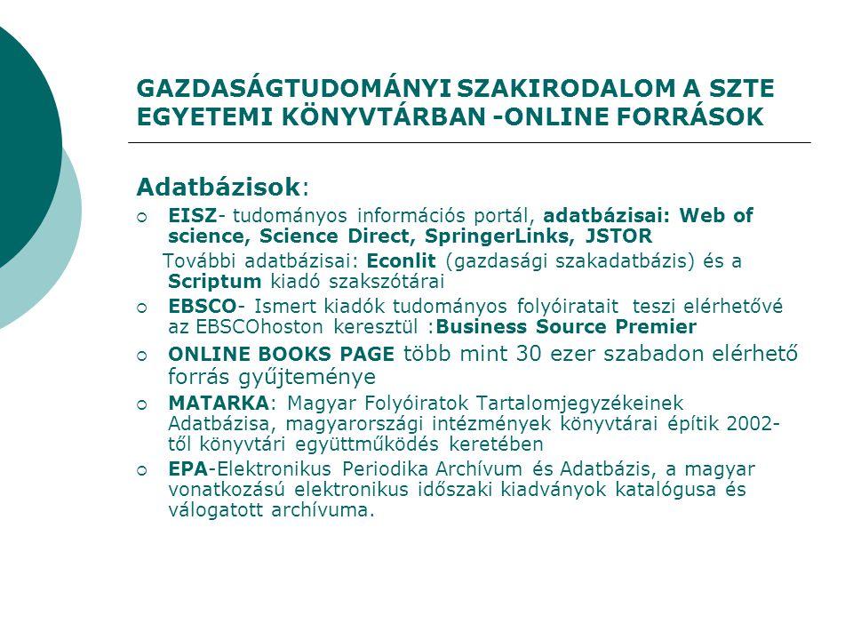 GAZDASÁGTUDOMÁNYI SZAKIRODALOM A SZTE EGYETEMI KÖNYVTÁRBAN -ONLINE FORRÁSOK Adatbázisok:  EISZ- tudományos információs portál, adatbázisai: Web of science, Science Direct, SpringerLinks, JSTOR További adatbázisai: Econlit (gazdasági szakadatbázis) és a Scriptum kiadó szakszótárai  EBSCO- Ismert kiadók tudományos folyóiratait teszi elérhetővé az EBSCOhoston keresztül :Business Source Premier  ONLINE BOOKS PAGE több mint 30 ezer szabadon elérhető forrás gyűjteménye  MATARKA: Magyar Folyóiratok Tartalomjegyzékeinek Adatbázisa, magyarországi intézmények könyvtárai építik 2002- től könyvtári együttműködés keretében  EPA-Elektronikus Periodika Archívum és Adatbázis, a magyar vonatkozású elektronikus időszaki kiadványok katalógusa és válogatott archívuma.