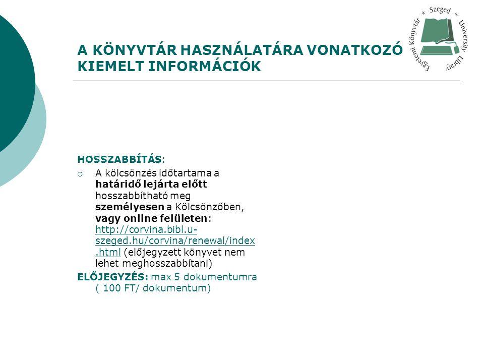 A KÖNYVTÁR HASZNÁLATÁRA VONATKOZÓ KIEMELT INFORMÁCIÓK HOSSZABBÍTÁS:  A kölcsönzés időtartama a határidő lejárta előtt hosszabbítható meg személyesen a Kölcsönzőben, vagy online felületen: http://corvina.bibl.u- szeged.hu/corvina/renewal/index.html (előjegyzett könyvet nem lehet meghosszabbítani) http://corvina.bibl.u- szeged.hu/corvina/renewal/index.html ELŐJEGYZÉS: max 5 dokumentumra ( 100 FT/ dokumentum)