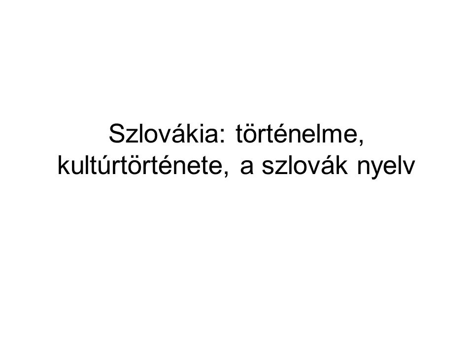 Szlovákia: történelme, kultúrtörténete, a szlovák nyelv