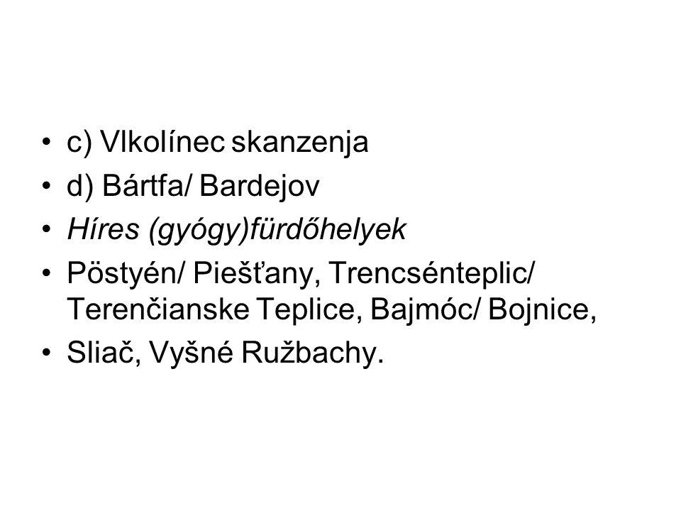c) Vlkolínec skanzenja d) Bártfa/ Bardejov Híres (gyógy)fürdőhelyek Pöstyén/ Piešťany, Trencsénteplic/ Terenčianske Teplice, Bajmóc/ Bojnice, Sliač, V