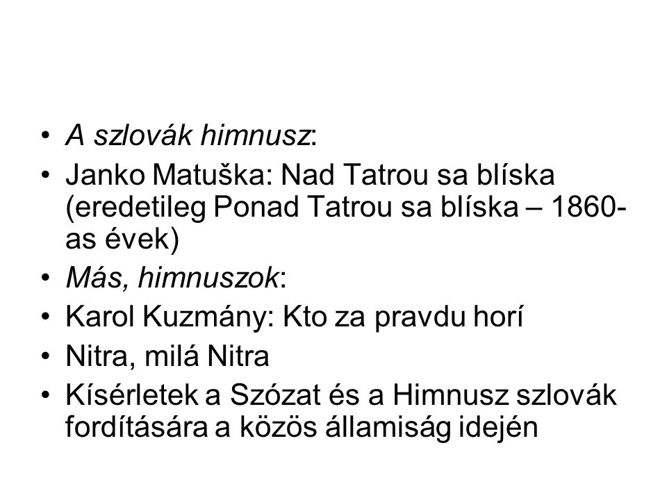 A szlovák himnusz: Janko Matuška: Nad Tatrou sa blíska (eredetileg Ponad Tatrou sa blíska – 1860- as évek) Más, himnuszok: Karol Kuzmány: Kto za pravd