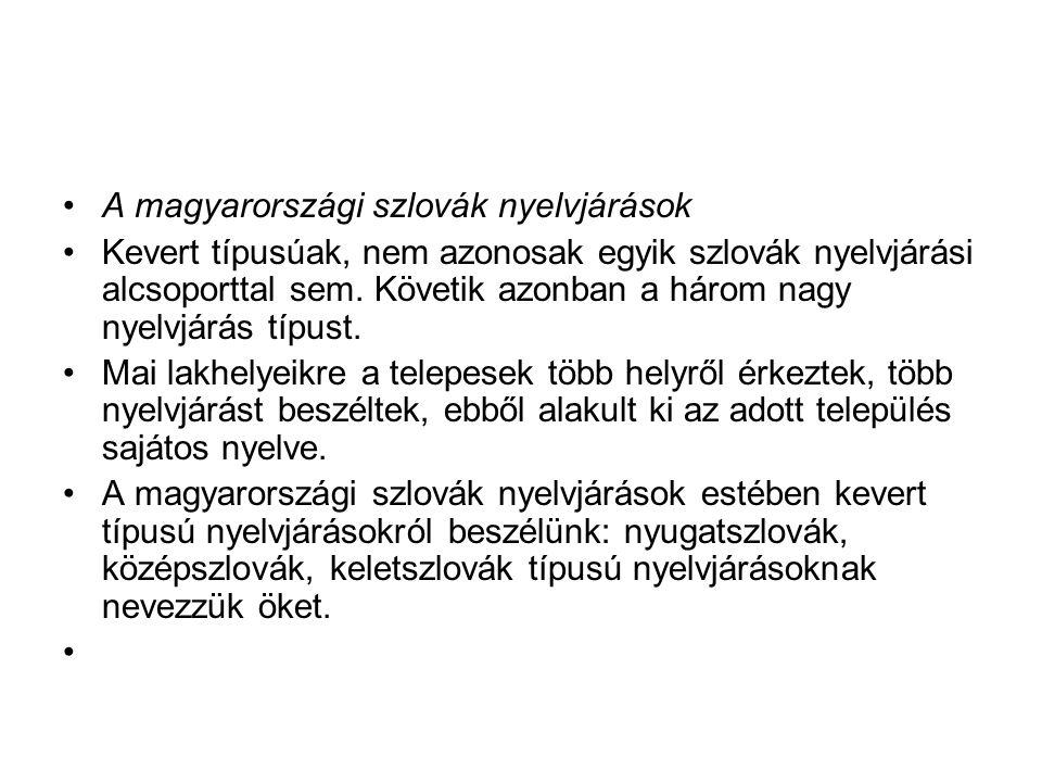 A magyarországi szlovák nyelvjárások Kevert típusúak, nem azonosak egyik szlovák nyelvjárási alcsoporttal sem. Követik azonban a három nagy nyelvjárás