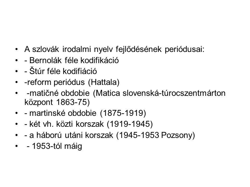 A szlovák irodalmi nyelv fejlődésének periódusai: - Bernolák féle kodifikáció - Štúr féle kodifiáció -reform periódus (Hattala) -matičné obdobie (Mati
