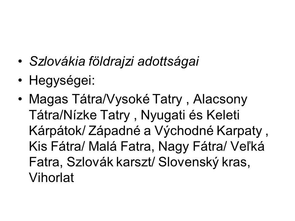 Szlovákia földrajzi adottságai Hegységei: Magas Tátra/Vysoké Tatry, Alacsony Tátra/Nízke Tatry, Nyugati és Keleti Kárpátok/ Západné a Východné Karpaty