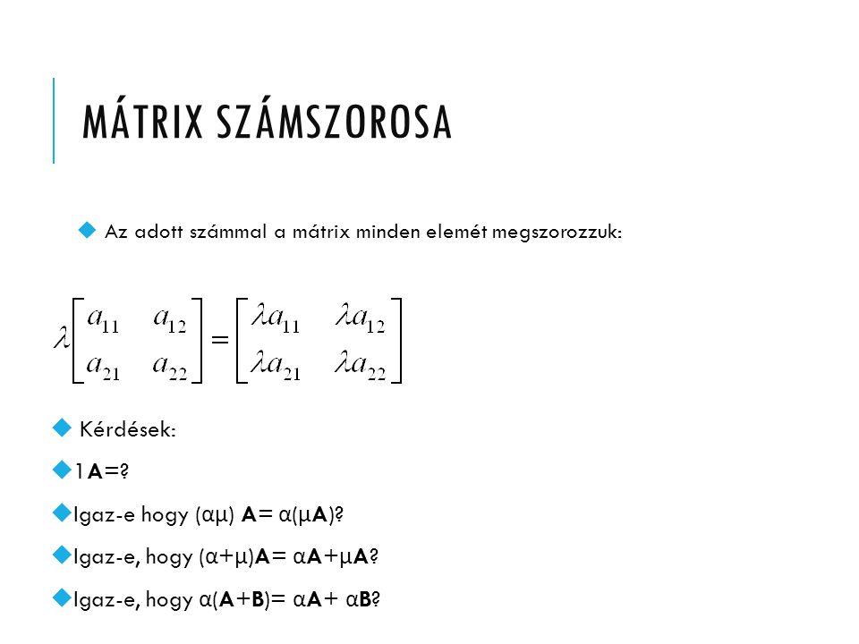 MÁTRIX SZÁMSZOROSA u Az adott számmal a mátrix minden elemét megszorozzuk: u Kérdések: u1A=?  Igaz-e hogy ( αµ ) A= α ( µ A)?  Igaz-e, hogy ( α + µ