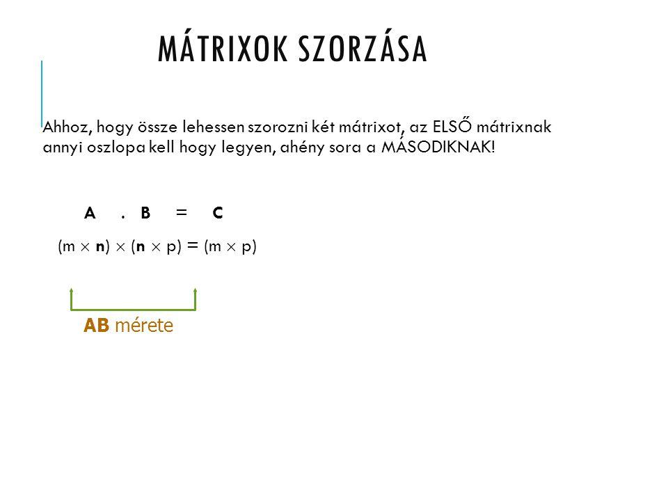 Ahhoz, hogy össze lehessen szorozni két mátrixot, az ELSŐ mátrixnak annyi oszlopa kell hogy legyen, ahény sora a MÁSODIKNAK! A. B = C (m  n)  (n  p
