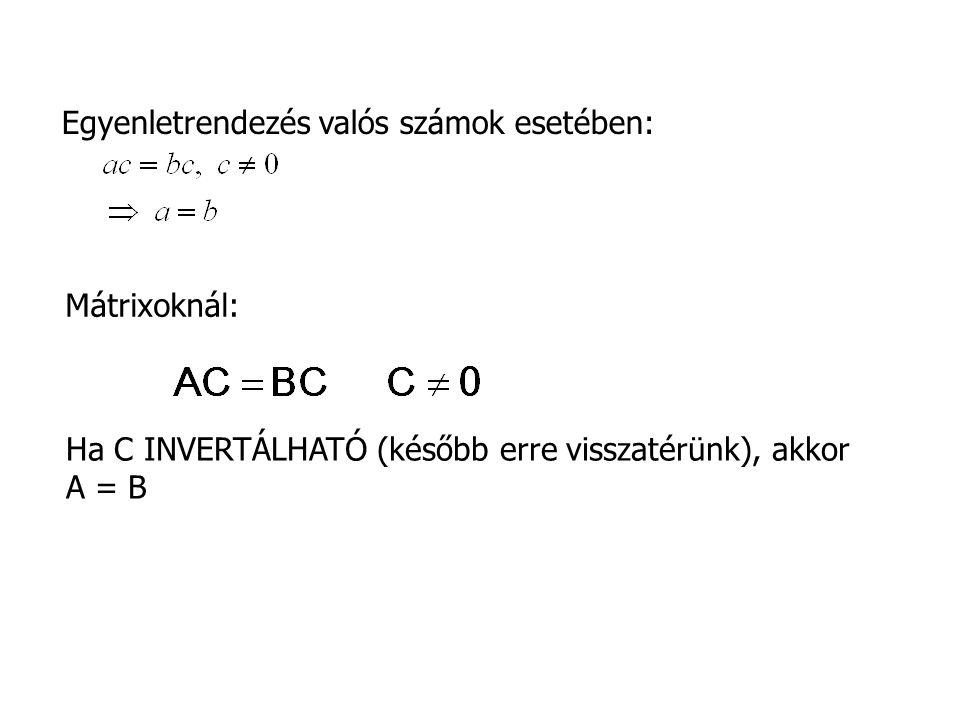 Mátrixoknál: Ha C INVERTÁLHATÓ (később erre visszatérünk), akkor A = B Egyenletrendezés valós számok esetében:
