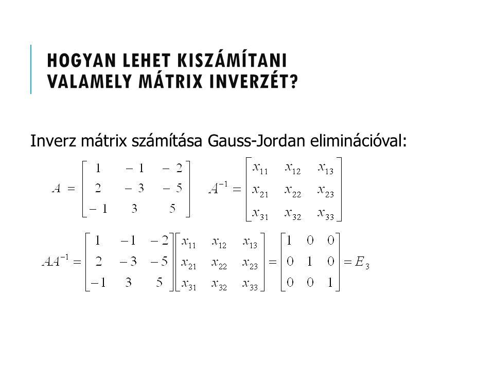 HOGYAN LEHET KISZÁMÍTANI VALAMELY MÁTRIX INVERZÉT? Inverz mátrix számítása Gauss-Jordan eliminációval: