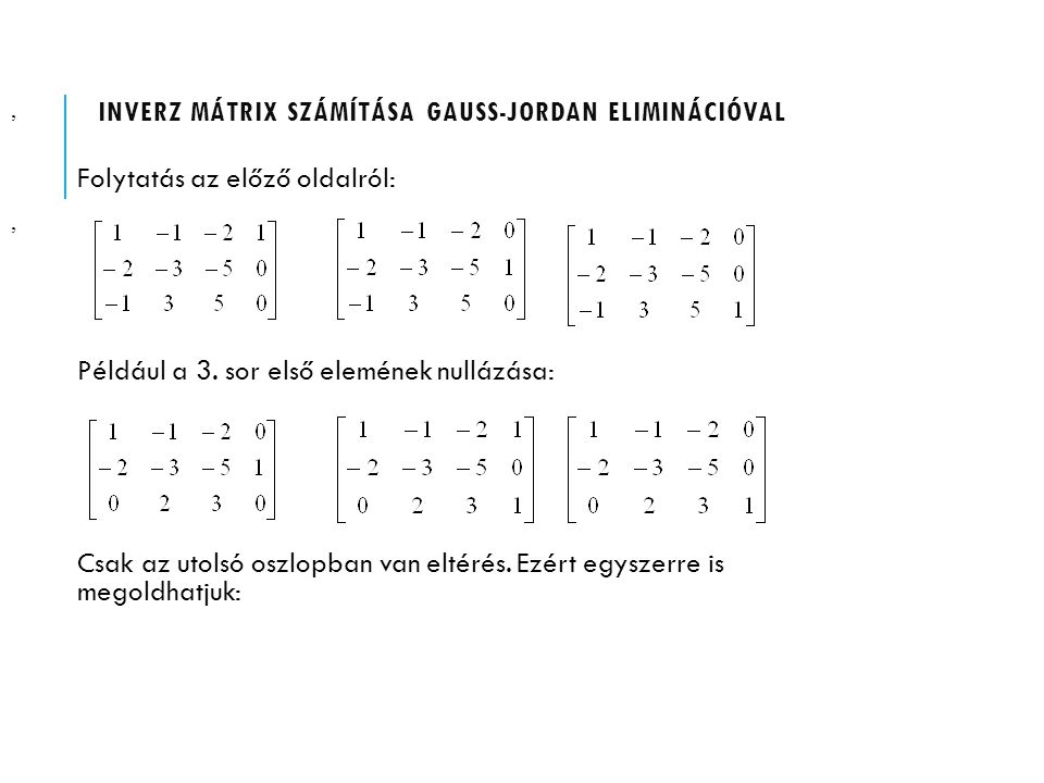 INVERZ MÁTRIX SZÁMÍTÁSA GAUSS-JORDAN ELIMINÁCIÓVAL Folytatás az előző oldalról: Például a 3. sor első elemének nullázása: Csak az utolsó oszlopban van