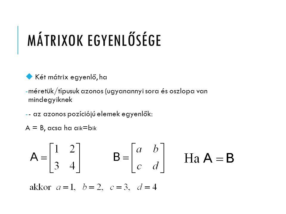 MÁTRIXOK EGYENLŐSÉGE u Két mátrix egyenlő, ha -méretük/típusuk azonos (ugyanannyi sora és oszlopa van mindegyiknek -- az azonos pozíciójú elemek egyen