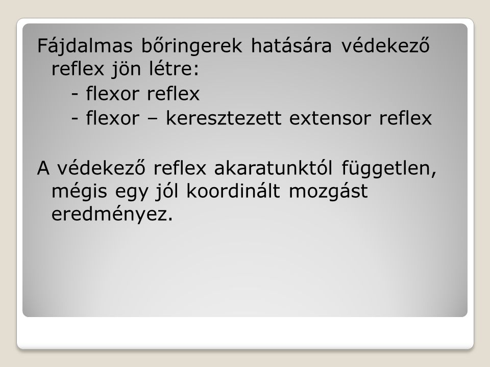 Fájdalmas bőringerek hatására védekező reflex jön létre: - flexor reflex - flexor – keresztezett extensor reflex A védekező reflex akaratunktól függet