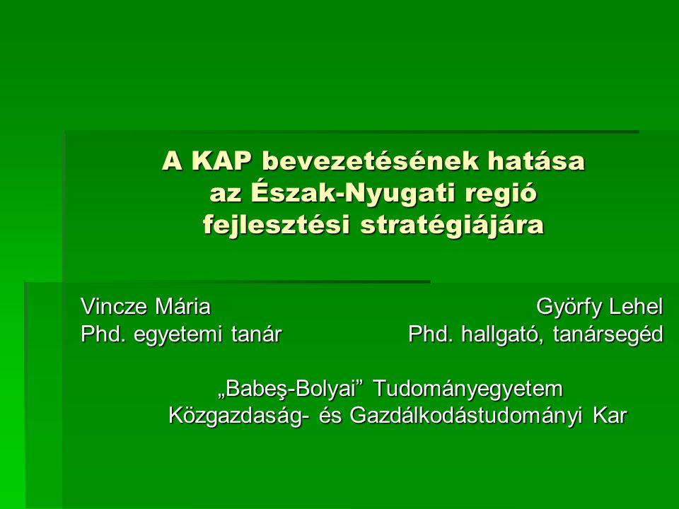 A KAP bevezetésének hatása az Észak-Nyugati regió fejlesztési stratégiájára A KAP bevezetésének hatása az Észak-Nyugati regió fejlesztési stratégiájára Vincze Mária Györfy Lehel Phd.