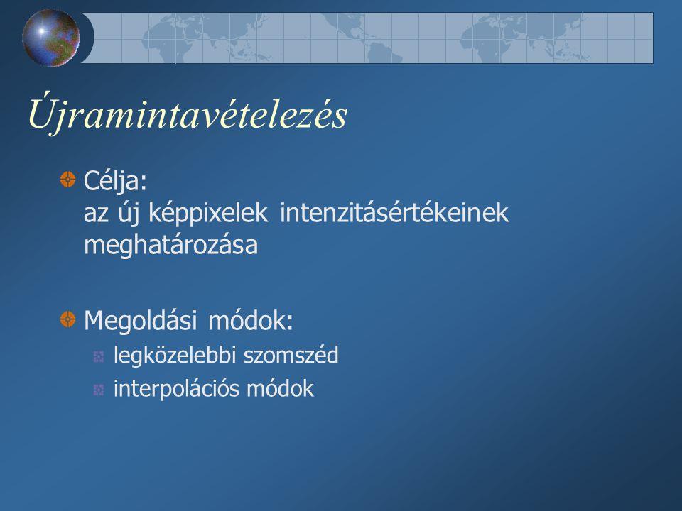 Újramintavételezés Célja: az új képpixelek intenzitásértékeinek meghatározása Megoldási módok: legközelebbi szomszéd interpolációs módok