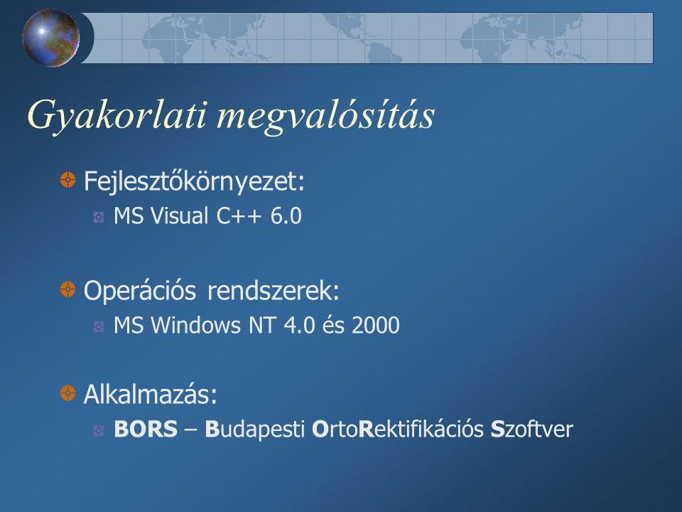 Gyakorlati megvalósítás Fejlesztőkörnyezet: MS Visual C++ 6.0 Operációs rendszerek: MS Windows NT 4.0 és 2000 Alkalmazás: BORS – Budapesti OrtoRektifikációs Szoftver