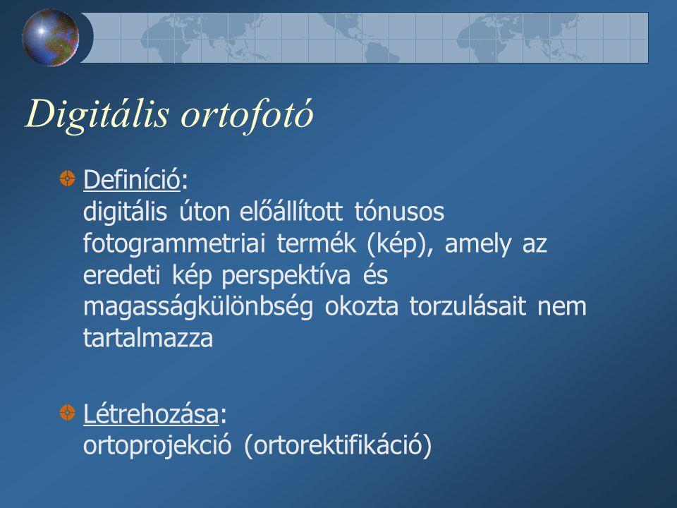 Digitális ortofotó Definíció: digitális úton előállított tónusos fotogrammetriai termék (kép), amely az eredeti kép perspektíva és magasságkülönbség okozta torzulásait nem tartalmazza Létrehozása: ortoprojekció (ortorektifikáció)