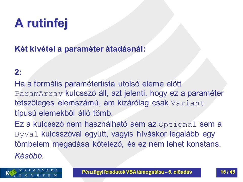 A rutinfej Két kivétel a paraméter átadásnál: 2: Ha a formális paraméterlista utolsó eleme előtt ParamArray kulcsszó áll, azt jelenti, hogy ez a param