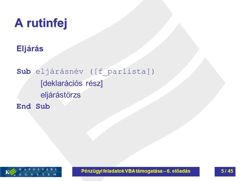 A rutinfej Eljárás Sub eljárásnév ([f_parlista]) [deklarációs rész] eljárástörzs End Sub Pénzügyi feladatok VBA támogatása – 6. előadás5 / 45