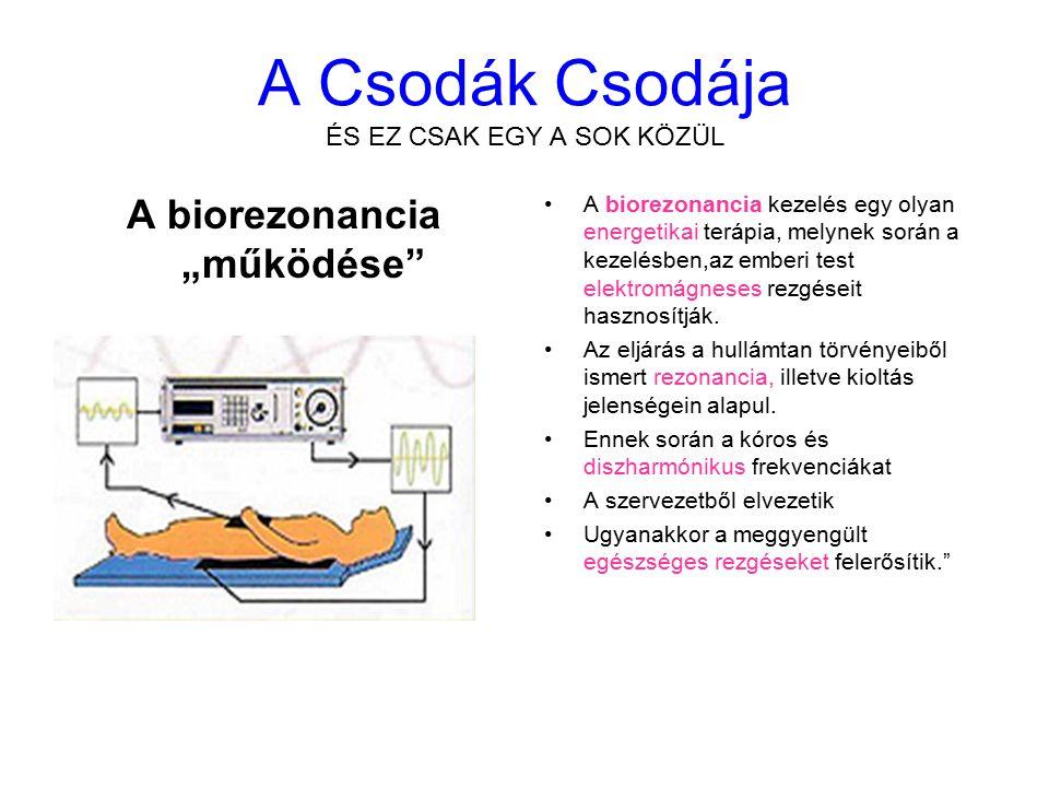 """A Csodák Csodája ÉS EZ CSAK EGY A SOK KÖZÜL A biorezonancia """"működése A biorezonancia kezelés egy olyan energetikai terápia, melynek során a kezelésben,az emberi test elektromágneses rezgéseit hasznosítják."""