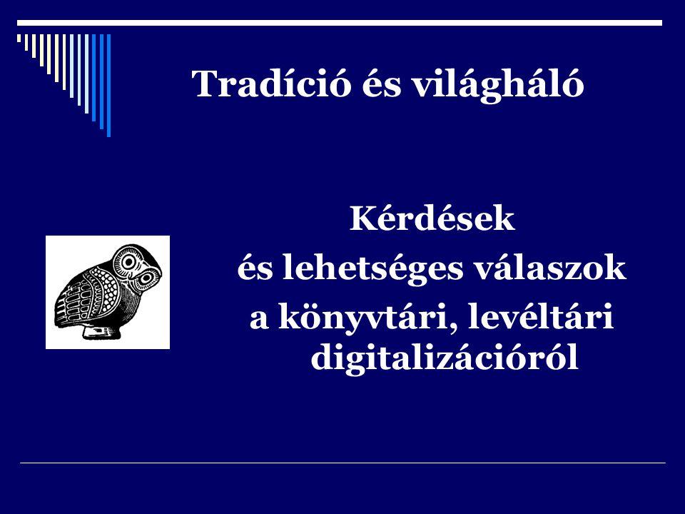Tradíció és világháló Kérdések és lehetséges válaszok a könyvtári, levéltári digitalizációról