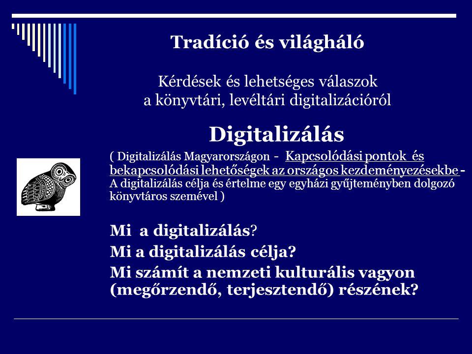 Tradíció és világháló Kérdések és lehetséges válaszok a könyvtári, levéltári digitalizációról Digitalizálás ( Digitalizálás Magyarországon - Kapcsolódási pontok és bekapcsolódási lehetőségek az országos kezdeményezésekbe - A digitalizálás célja és értelme egy egyházi gyűjteményben dolgozó könyvtáros szemével ) Mi a digitalizálás.