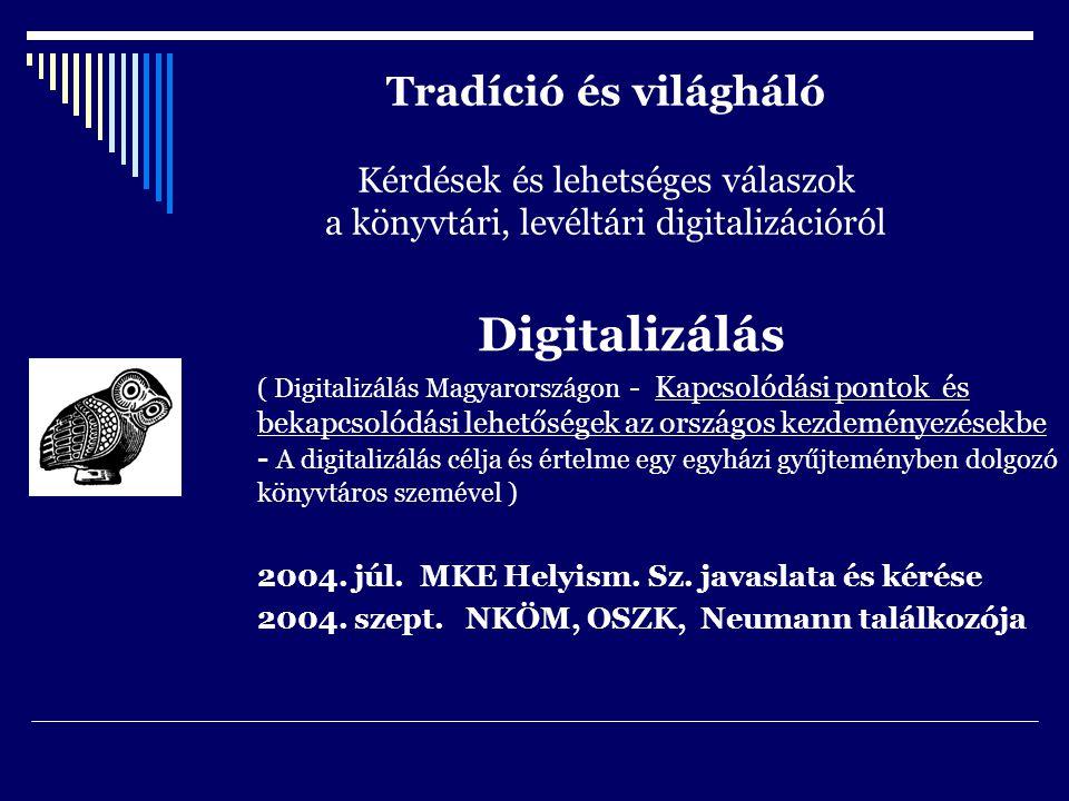 Tradíció és világháló Kérdések és lehetséges válaszok a könyvtári, levéltári digitalizációról Digitalizálás ( Digitalizálás Magyarországon - Kapcsolódási pontok és bekapcsolódási lehetőségek az országos kezdeményezésekbe - A digitalizálás célja és értelme egy egyházi gyűjteményben dolgozó könyvtáros szemével ) 2004.