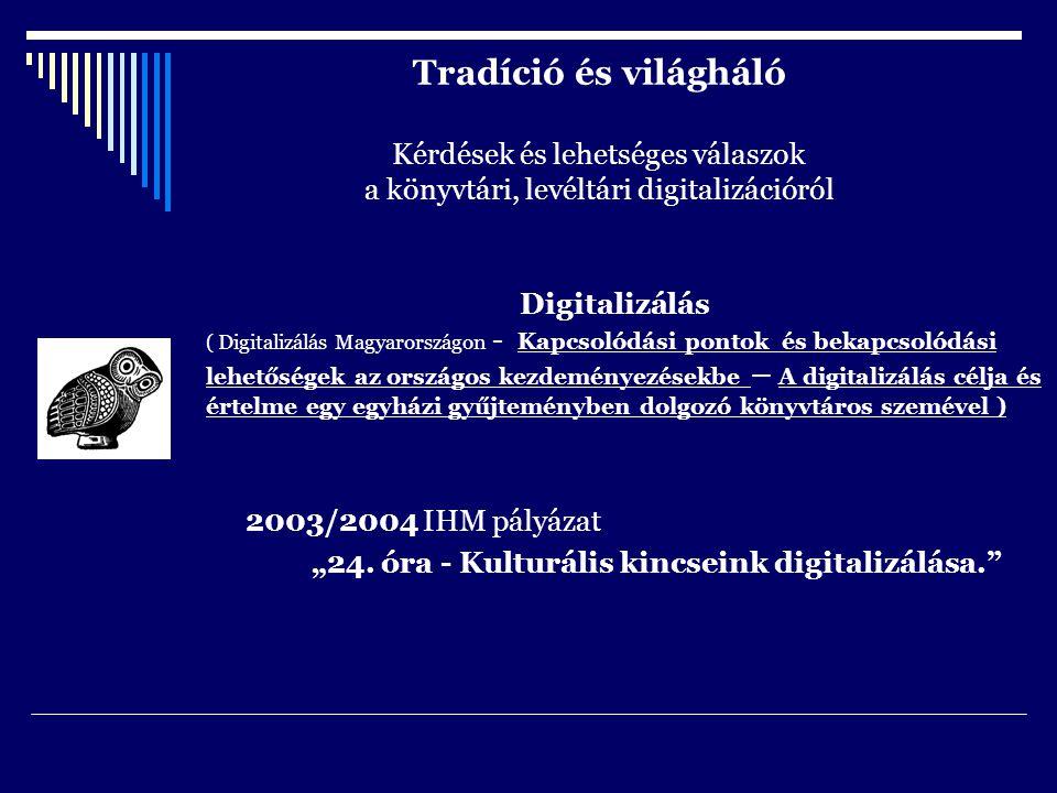 """Tradíció és világháló Kérdések és lehetséges válaszok a könyvtári, levéltári digitalizációról Digitalizálás ( Digitalizálás Magyarországon - Kapcsolódási pontok és bekapcsolódási lehetőségek az országos kezdeményezésekbe – A digitalizálás célja és értelme egy egyházi gyűjteményben dolgozó könyvtáros szemével ) 2003/2004 IHM pályázat """"24."""