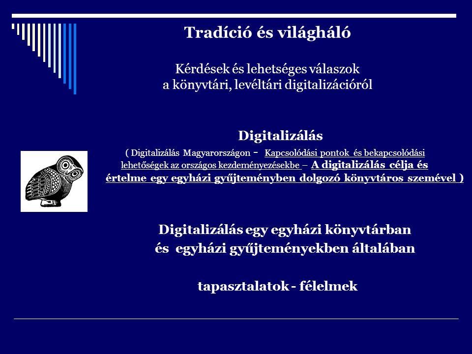 Tradíció és világháló Kérdések és lehetséges válaszok a könyvtári, levéltári digitalizációról Digitalizálás ( Digitalizálás Magyarországon - Kapcsolódási pontok és bekapcsolódási lehetőségek az országos kezdeményezésekbe – A digitalizálás célja és értelme egy egyházi gyűjteményben dolgozó könyvtáros szemével ) Digitalizálás egy egyházi könyvtárban és egyházi gyűjteményekben általában tapasztalatok - félelmek