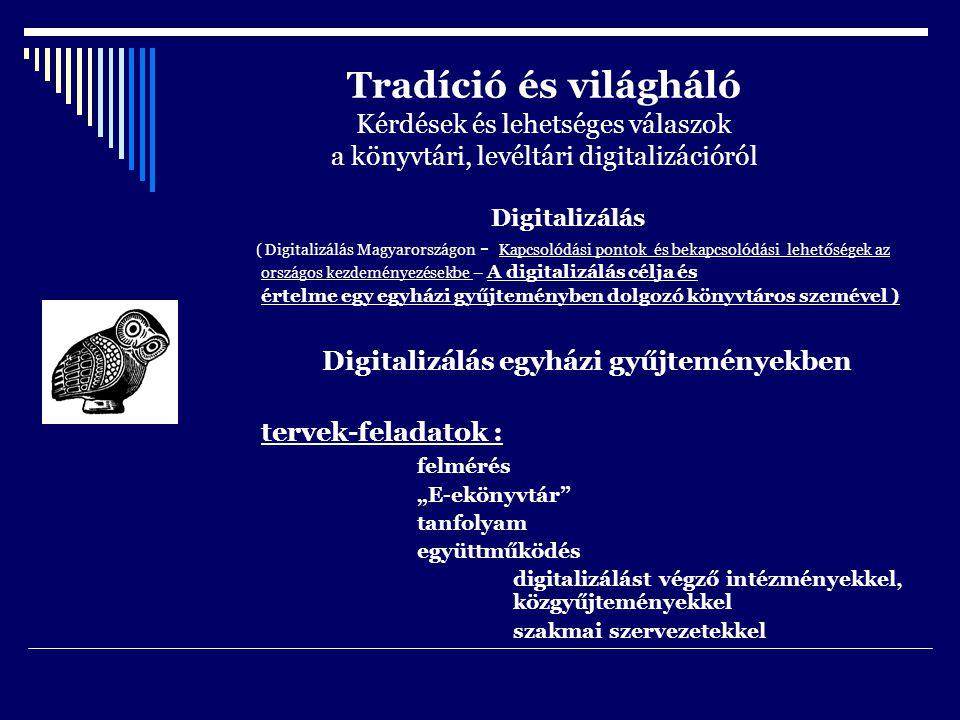 """Tradíció és világháló Kérdések és lehetséges válaszok a könyvtári, levéltári digitalizációról Digitalizálás ( Digitalizálás Magyarországon - Kapcsolódási pontok és bekapcsolódási lehetőségek az országos kezdeményezésekbe – A digitalizálás célja és értelme egy egyházi gyűjteményben dolgozó könyvtáros szemével ) Digitalizálás egyházi gyűjteményekben tervek-feladatok : felmérés """"E-ekönyvtár tanfolyam együttműködés digitalizálást végző intézményekkel, közgyűjteményekkel szakmai szervezetekkel"""