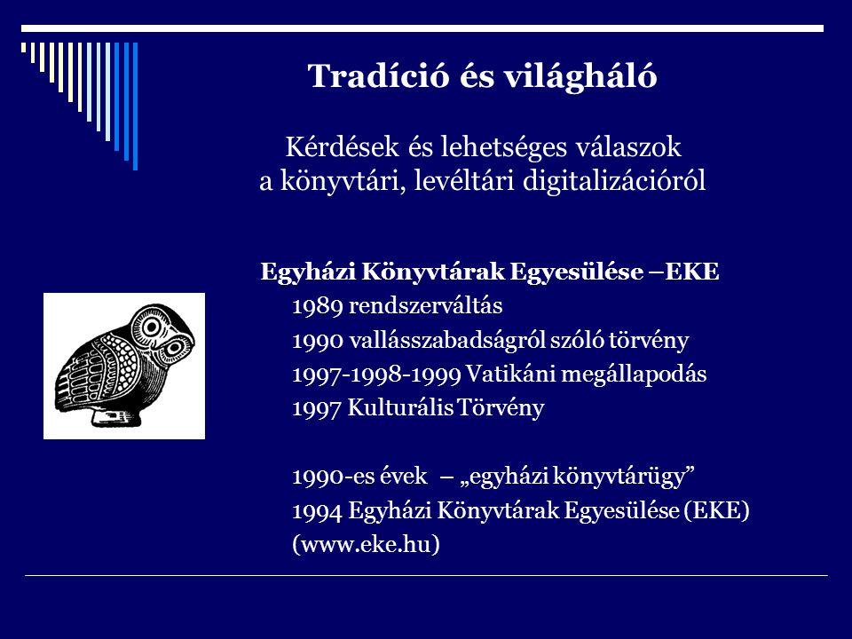 """Tradíció és világháló Kérdések és lehetséges válaszok a könyvtári, levéltári digitalizációról Egyházi Könyvtárak Egyesülése –EKE 1989 rendszerváltás 1990 vallásszabadságról szóló törvény 1997-1998-1999 Vatikáni megállapodás 1997 Kulturális Törvény 1990-es évek – """"egyházi könyvtárügy 1994 Egyházi Könyvtárak Egyesülése (EKE) (www.eke.hu)"""