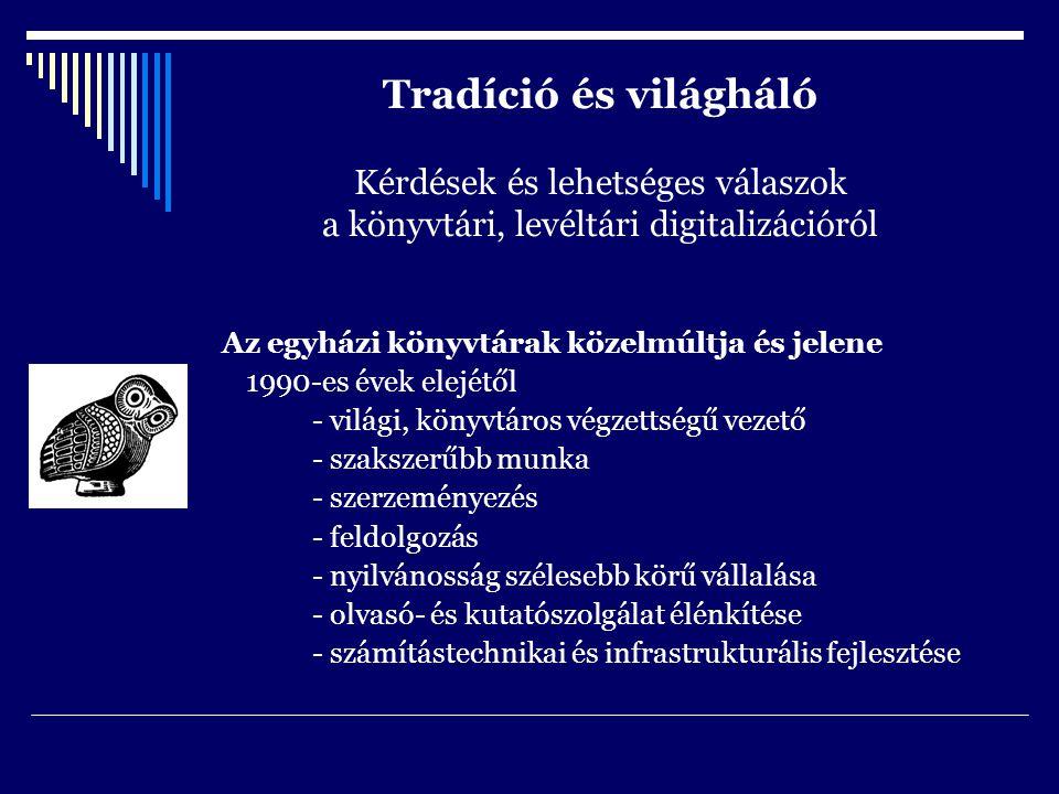 Tradíció és világháló Kérdések és lehetséges válaszok a könyvtári, levéltári digitalizációról Az egyházi könyvtárak közelmúltja és jelene 1990-es évek elejétől - világi, könyvtáros végzettségű vezető - szakszerűbb munka - szerzeményezés - feldolgozás - nyilvánosság szélesebb körű vállalása - olvasó- és kutatószolgálat élénkítése - számítástechnikai és infrastrukturális fejlesztése
